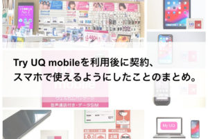 Try UQ mobileを利用後に契約、スマホで使えるようにしたことのまとめ。